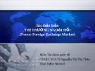 Thuyết trình Bài thảo luận Thị trường ngoại hối