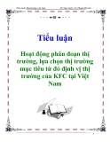 Tiểu luận: Hoạt động phân đoạn thị trường, lựa chọn thị trường mục tiêu từ đó định vị thị trường của KFC tại Việt Nam