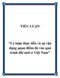 """Đề tài  """"Lý luận thực tiễn và sự vận dụng quan điểm đó vào quá trình đổi mới ở Việt Nam"""""""