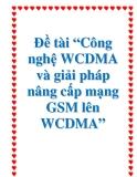"""Đề tài """"Công nghệ WCDMA và giải pháp nâng cấp mạng GSM lên WCDMA"""""""