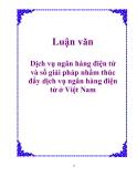 Luận văn: Dịch vụ ngân hàng điện tử và số giải pháp nhằm thúc đẩy dịch vụ ngân hàng điện tử ở Việt Nam