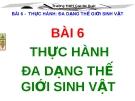 BÀI 6 THỰC HÀNH ĐA DẠNG THẾ GIỚI SINH VẬT
