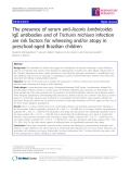 "Báo cáo y học: "" The presence of serum anti-Ascaris lumbricoides IgE antibodies and of Trichuris trichiura infection are risk factors for wheezing and/or atopy in preschool-aged Brazilian children"""