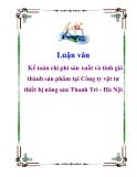 Luận văn: Kế toán chi phí sản xuất và tính giá thành sản phẩm tại Công ty vật tư thiết bị nông sản Thanh Trì - Hà Nội