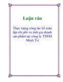 Luận văn: Thực trạng công tác kế toán lập chi phí và tính gía thành sản phẩm tại công ty TNHH Minh Trí