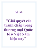 Đề tài: Giải quyết các tranh chấp trong thương mại Quốc tế ở Việt Nam hiện nay