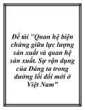 """Đề tài """"Quan hệ biện chứng giữa lực lượng sản xuất và quan hệ sản xuất. Sự vận dụng của Đảng ta trong đường lối đổi mới ở Việt Nam"""""""
