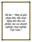 """Đề tài : """"Một số giải pháp thúc đẩy hoạt động tiêu thụ sản phẩm của các doanh nghiệp công nghiệp Việt Nam."""""""