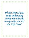 """Đề tài: Một số giải pháp nhằm tăng cường thu hút đầu tư trực tiếp của EU vào Việt Nam""""."""