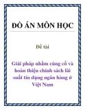 Đề tài: Giải pháp nhằm củng cố và hoàn thiện chính sách lãi suất tín dụng ngân hàng ở Việt Nam.