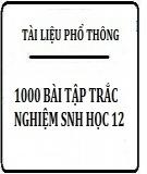 1000 Bài tập trắc nghiệm Sinh học 12