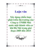 """Luận văn """" Xây dựng chiến lược phát triển thị trường của Công ty TNHH Nhà nước một thành viên cơ khí Hà Nội trong giai đoạn 2005 đến 2015"""""""