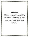Luận văn: Sử dụng công cụ tín dụng tài trợ đầu tư kinh doanh vàng tại Ngân hàng TMCP Xuất Nhập Khẩu Việt Nam