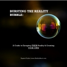 BURSTING THE REALITY BUBBLE:A Guide to Escaping THEIR Reality & Creating YOUR OWNE