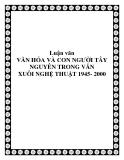 Luận văn VĂN HÓA VÀ CON NGƯỜI TÂY NGUYÊN TRONG VĂN XUÔI NGHỆ THUẬT 1945- 2000