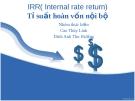 """Thuyết trình đề tài:"""" IRR( Internal rate return)-Tỷ suất hoàn vốn nội bộ """""""