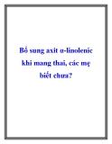 Bổ sung axit α-linolenic khi mang thai, các mẹ biết chưa