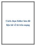 Cách chọn folder lưu dữ liệu tải về từ trên mạng