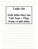 Luận văn: Sau hơn 16 năm đổi mới, nền kinh tế Việt Nam có nhiều chuyển biến mạnh mẽ. Hoạt động xuất khẩu ngày càng phát triển, mang lại nguồn thu ngoại tệ quan trọng góp phần đẩy nhanh công cuộc công nghiệp hoá, hiện đại hoá đất nước. Kim ngạch xuất khẩu không ngừng tăng.Đạt được những kết quả trên có sự đóng góp quan trọng của mặt hàng thuỷ sản xuất khẩu. Những năm gần đây, thuỷ sản luôn là một trong những mặt hàng xuất khẩu chủ lực của Việt Nam, chiếm tỷ trọng không nhỏ trong tổng kim ngạch xu