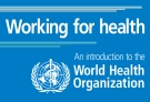 Working for health - An introduction to the World Health Organization