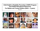 Child Health & Disability Prevention (CHDP) Program  Oral Health Educational Resources  For Babies and Young Children (Birth – 5 years)