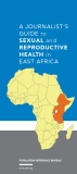 A Journalist's  Guide TO SEXUAL AND REPRODUCTIVE HEALTH IN EASt AFRICA