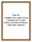 Luận văn : NGHIÊN CỨU CHIẾT TÁCH CAFFEINE TỪ LÁ TRÀ BẰNG CO2 LỎNG Ở TRẠNG THÁI SIÊU TỚI HẠN