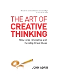 The Art of Creative Thinking: How to Be Innovative and Develop Great Ideas (John Adair Leadership Library)