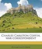 Charles Carleton Coffin War Correspondent, Traveller, Author, and Statesman