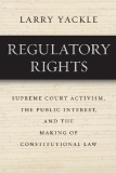 Regulatory Rights Supreme Court Activism, the Public Interest, and the Making of Constitutional Law