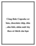 Công thức Cupcake cơ bản, chocolate chip, dừa , nho khô, nhân mứt tùy theo sở thích của bạn