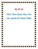 Bộ đề thi  Môn  Bơm Quạt Máy Nén cho ngành Kỹ thuật Nhiệt