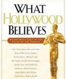 What Hollywood Believes An Intimate Look at the Faith of the Famous