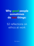 Why good people sometimes do bad things: 52 reflections on ethics at work