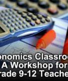 The Economics Classroom: A Workshop for Grade 9-12 Teachers
