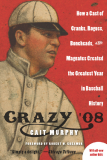 CrazY '08 How a Cast of Cranks, Rogues, Boneheads, and Magnates Created the Greatest Year in Baseball History