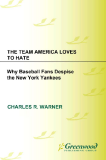 THE TEAM AMERICA LOVES TO HATE Why Baseball Fans Despise the New York Yankees