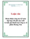 Luận văn: Hoàn thiện công tác kế toán tập hợp chi phí sản xuất và tính giá thành tại Công ty cổ phần Hoàng Tân