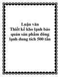 Luận văn Thiết kế kho lạnh bảo quản sản phẩm đông lạnh dung tích 500 tấn
