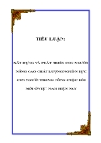 TIỂU LUẬN:  XÂY DỰNG VÀ PHÁT TRIỂN CON NGƯỜI, NÂNG CAO CHẤT LƯỢNG NGUỒN LỰC CON NGƯỜI TRONG CÔNG CUỘC ĐỔI MỚI Ở VIỆT NAM HIỆN NAY