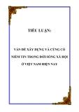 TIỂU LUẬN:  VẤN ĐỀ XÂY DỰNG VÀ CỦNG CỐ NIỀM TIN TRONG ĐỜI SỐNG XÃ HỘI Ở VIỆT NAM HIỆN NAY