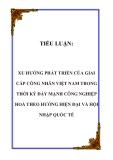 TIỂU LUẬN:  XU HƯỚNG PHÁT TRIỂN CỦA GIAI CẤP CÔNG NHÂN VIỆT NAM TRONG THỜI KỲ ĐẨY MẠNH CÔNG NGHIỆP HOÁ THEO HƯỚNG HIỆN ĐẠI VÀ HỘI NHẬP QUỐC TẾ