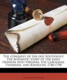 The Conquest of the Old Southwest: The Romantic Story of the Early Pioneers into Virginia, The Carolinas, Tennessee, and Kentucky 1740-1790