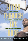 Living Through the Hoop High School Basketball, Race, and the American Dream