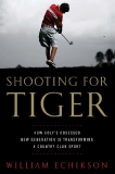 Shooting for Tiger How Golf's Obsessed New Generation Is Transforming a Country Club Sport