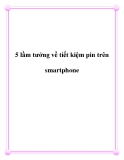 5 lầm tưởng về tiết kiệm pin trên smartphone.