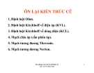 ÔN L I KI N TH C CŨ1. . nh lu t Ohm. 2. . nh lu t Kirchhoff vê ñi n áp (KVL). 3. . nh lu t Kirchhoff vê dòng ñi n (KCL). 4. M ch chia áp (c u phân áp). 5. M ch tương ñương Thevenin. 6. M ch tương ñương Norton.Bài gi ng môn K thu t .i n t GV: Lê Th Kim