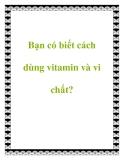 Bạn có biết cách dùng vitamin và vi chất?