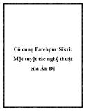 Cố cung Fatehpur Sikri: Một tuyệt tác nghệ thuật của Ấn Độ