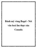 Bánh mỳ vòng Bagel - Nét văn hoá ẩm thực của Canada